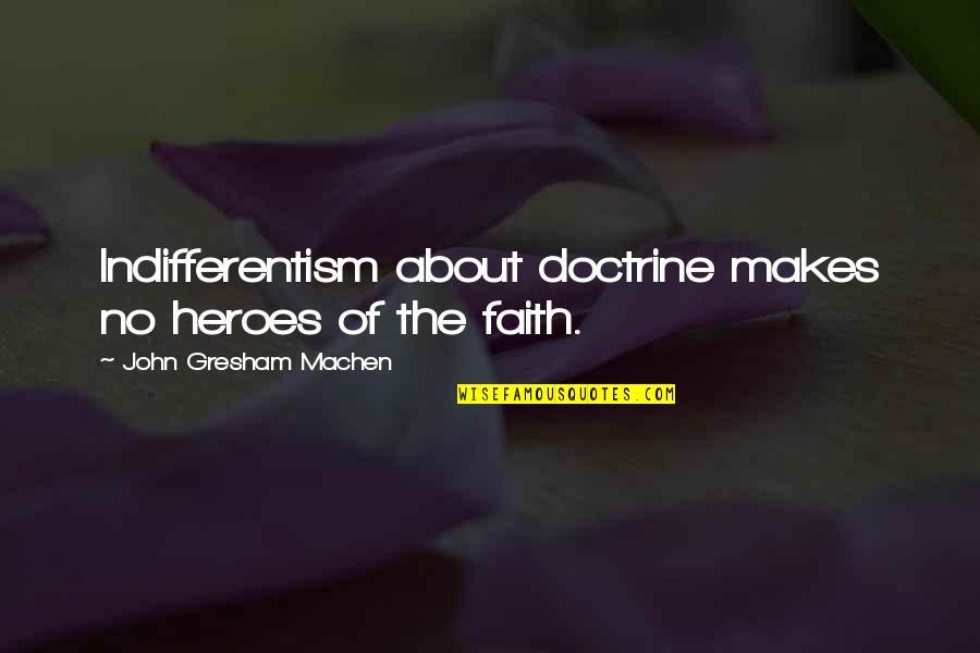 Gresham Machen Quotes By John Gresham Machen: Indifferentism about doctrine makes no heroes of the