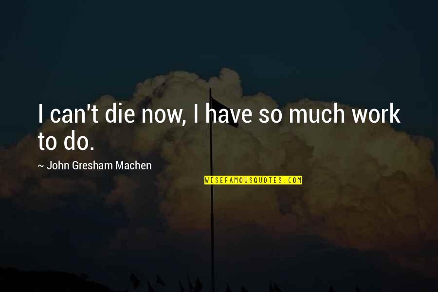 Gresham Machen Quotes By John Gresham Machen: I can't die now, I have so much