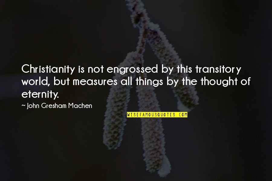 Gresham Machen Quotes By John Gresham Machen: Christianity is not engrossed by this transitory world,