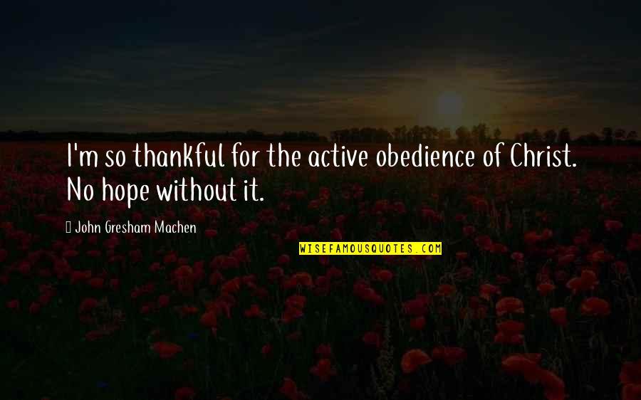 Gresham Machen Quotes By John Gresham Machen: I'm so thankful for the active obedience of