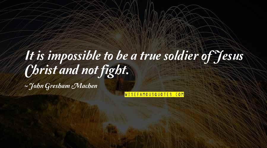 Gresham Machen Quotes By John Gresham Machen: It is impossible to be a true soldier