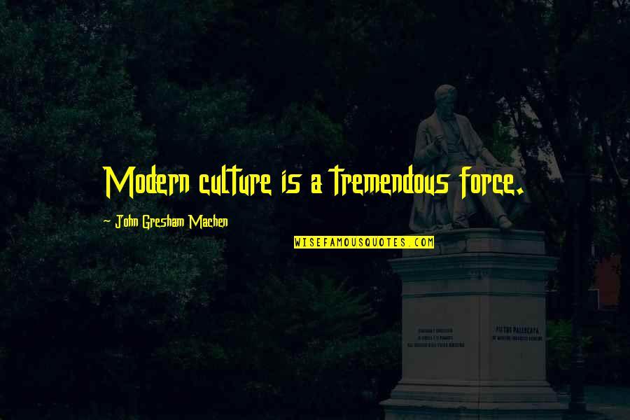 Gresham Machen Quotes By John Gresham Machen: Modern culture is a tremendous force.