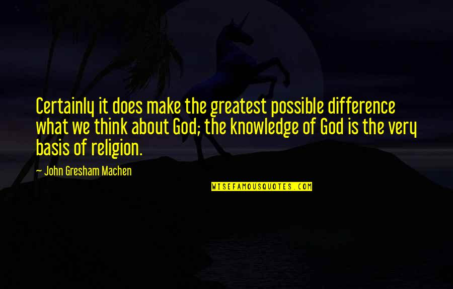 Gresham Machen Quotes By John Gresham Machen: Certainly it does make the greatest possible difference