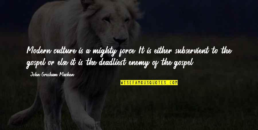 Gresham Machen Quotes By John Gresham Machen: Modern culture is a mighty force. It is