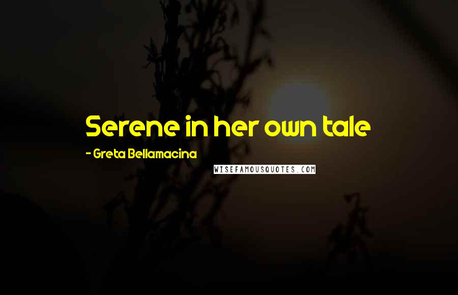 Greta Bellamacina quotes: Serene in her own tale
