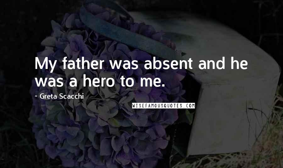Greta Scacchi quotes: My father was absent and he was a hero to me.