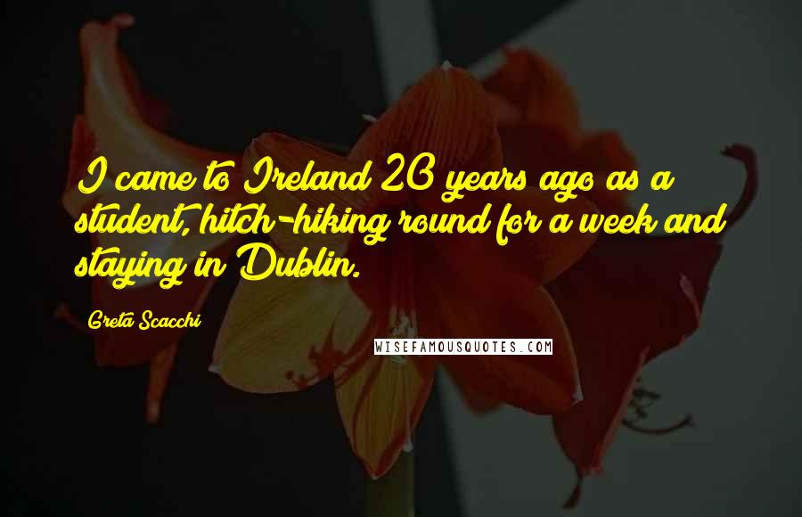 Greta Scacchi quotes: I came to Ireland 20 years ago as a student, hitch-hiking round for a week and staying in Dublin.