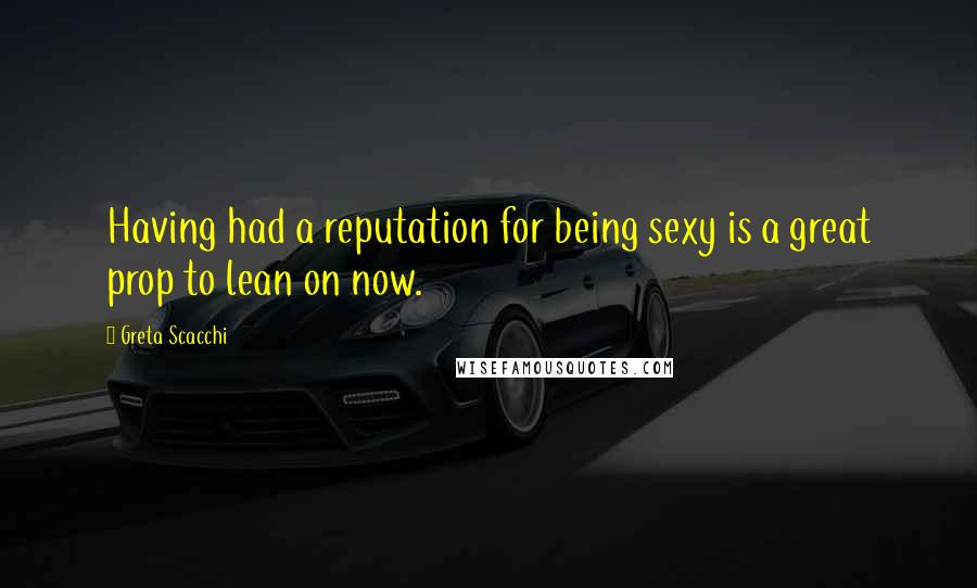 Greta Scacchi quotes: Having had a reputation for being sexy is a great prop to lean on now.