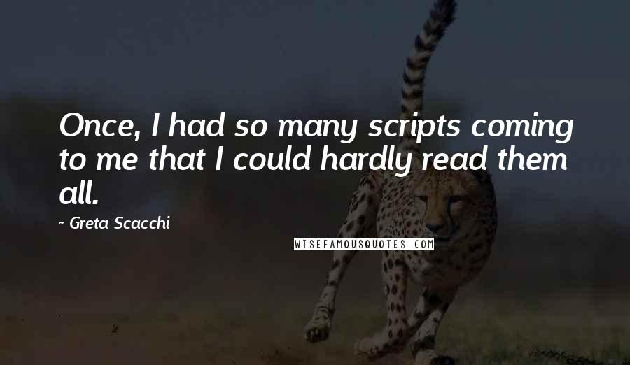 Greta Scacchi quotes: Once, I had so many scripts coming to me that I could hardly read them all.