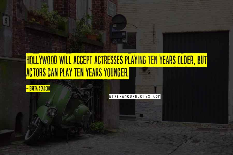 Greta Scacchi quotes: Hollywood will accept actresses playing ten years older, but actors can play ten years younger.