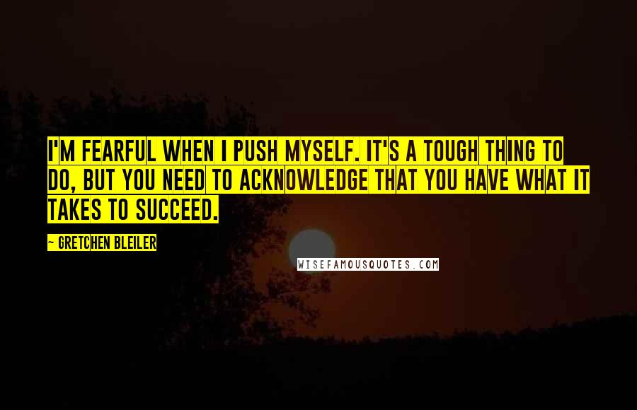 Gretchen Bleiler quotes: I'm fearful when I push myself. It's a tough thing to do, but you need to acknowledge that you have what it takes to succeed.