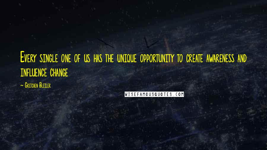 Gretchen Bleiler quotes: Every single one of us has the unique opportunity to create awareness and influence change