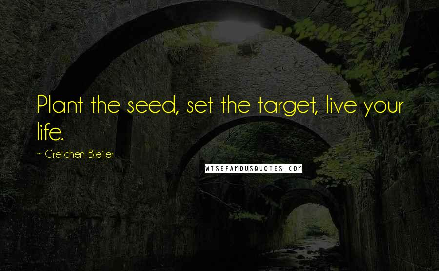 Gretchen Bleiler quotes: Plant the seed, set the target, live your life.