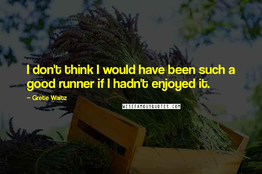 Grete Waitz quotes: I don't think I would have been such a good runner if I hadn't enjoyed it.