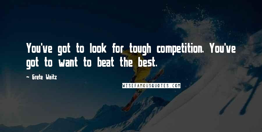 Grete Waitz quotes: You've got to look for tough competition. You've got to want to beat the best.