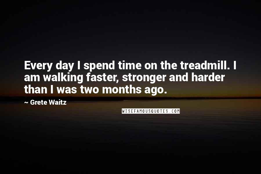Grete Waitz quotes: Every day I spend time on the treadmill. I am walking faster, stronger and harder than I was two months ago.