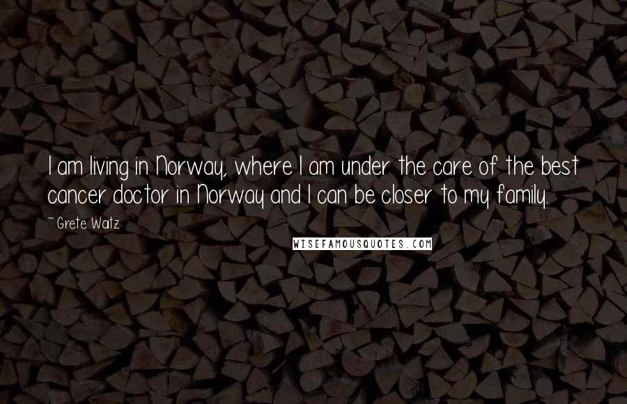 Grete Waitz quotes: I am living in Norway, where I am under the care of the best cancer doctor in Norway and I can be closer to my family.