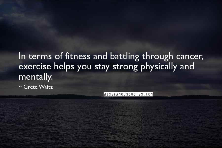 Grete Waitz quotes: In terms of fitness and battling through cancer, exercise helps you stay strong physically and mentally.