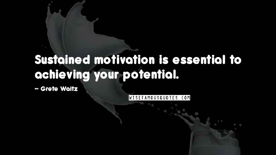 Grete Waitz quotes: Sustained motivation is essential to achieving your potential.