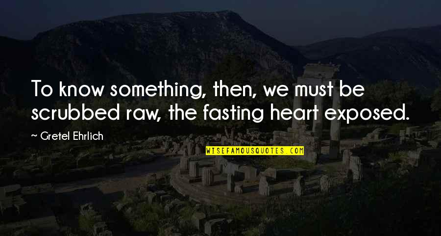 Gretel Ehrlich Quotes By Gretel Ehrlich: To know something, then, we must be scrubbed