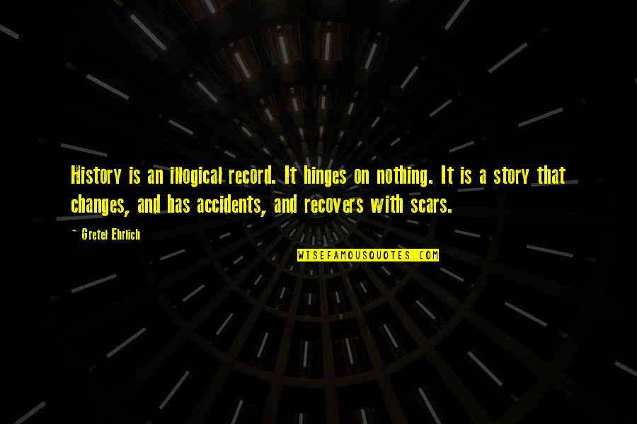 Gretel Ehrlich Quotes By Gretel Ehrlich: History is an illogical record. It hinges on