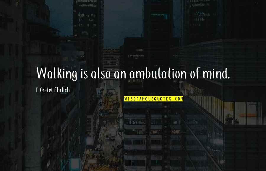 Gretel Ehrlich Quotes By Gretel Ehrlich: Walking is also an ambulation of mind.