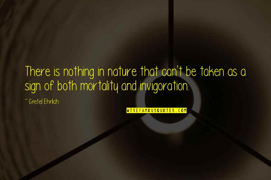 Gretel Ehrlich Quotes By Gretel Ehrlich: There is nothing in nature that can't be