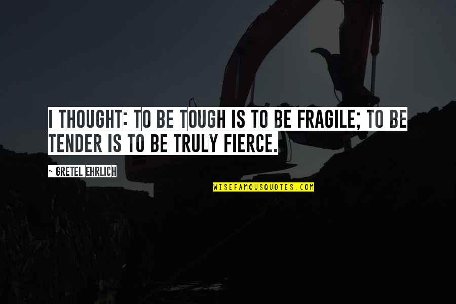 Gretel Ehrlich Quotes By Gretel Ehrlich: I thought: to be tough is to be
