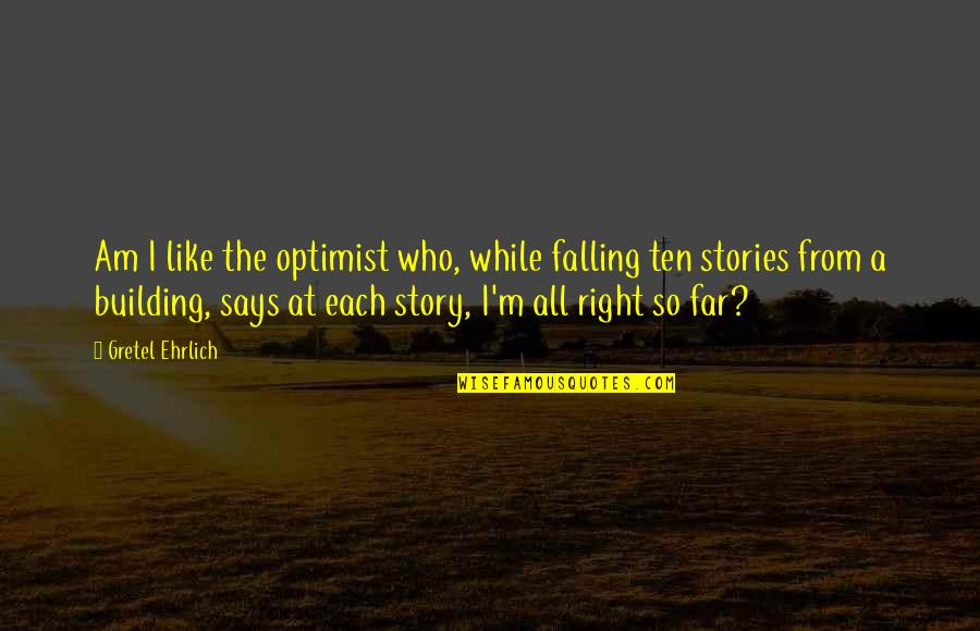 Gretel Ehrlich Quotes By Gretel Ehrlich: Am I like the optimist who, while falling