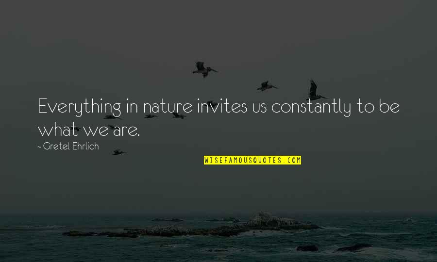 Gretel Ehrlich Quotes By Gretel Ehrlich: Everything in nature invites us constantly to be