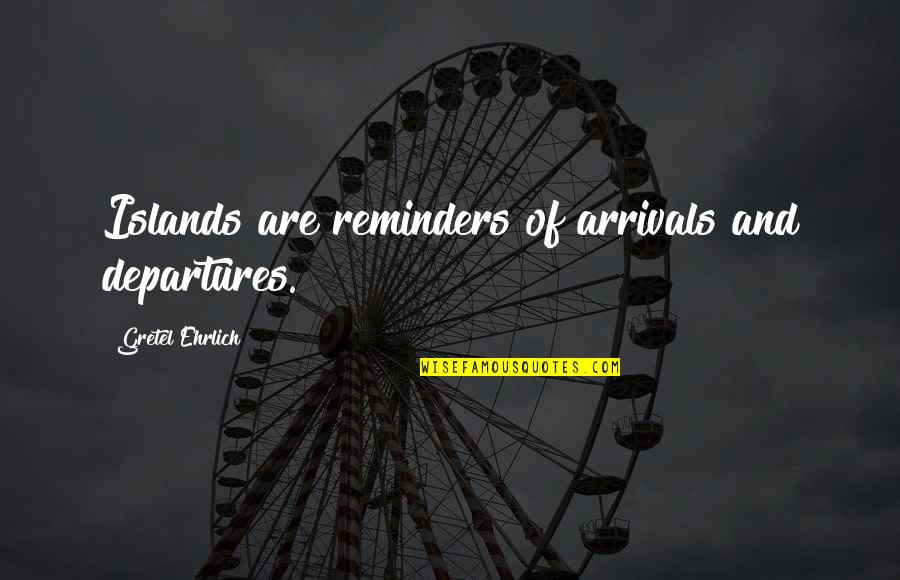 Gretel Ehrlich Quotes By Gretel Ehrlich: Islands are reminders of arrivals and departures.