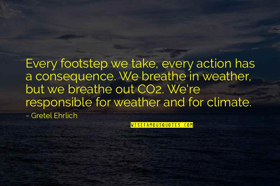 Gretel Ehrlich Quotes By Gretel Ehrlich: Every footstep we take, every action has a