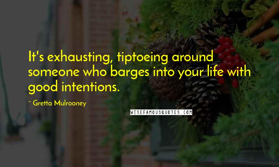 Gretta Mulrooney quotes: It's exhausting, tiptoeing around someone who barges into your life with good intentions.