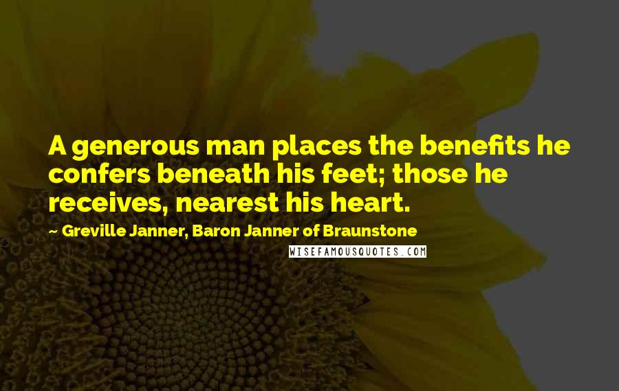 Greville Janner, Baron Janner Of Braunstone quotes: A generous man places the benefits he confers beneath his feet; those he receives, nearest his heart.