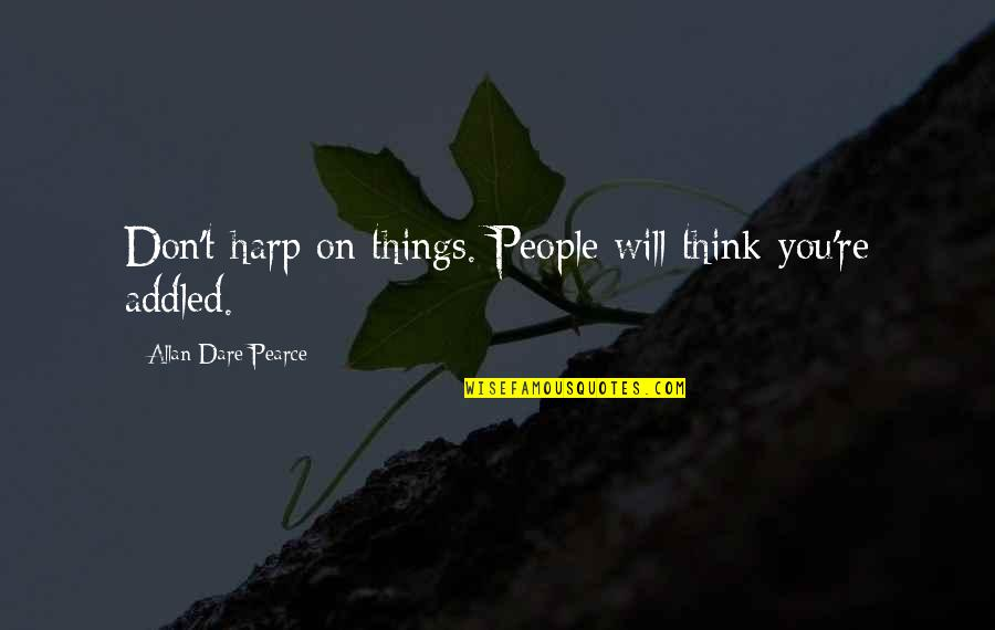 Grey Hair And Wisdom Quotes By Allan Dare Pearce: Don't harp on things. People will think you're