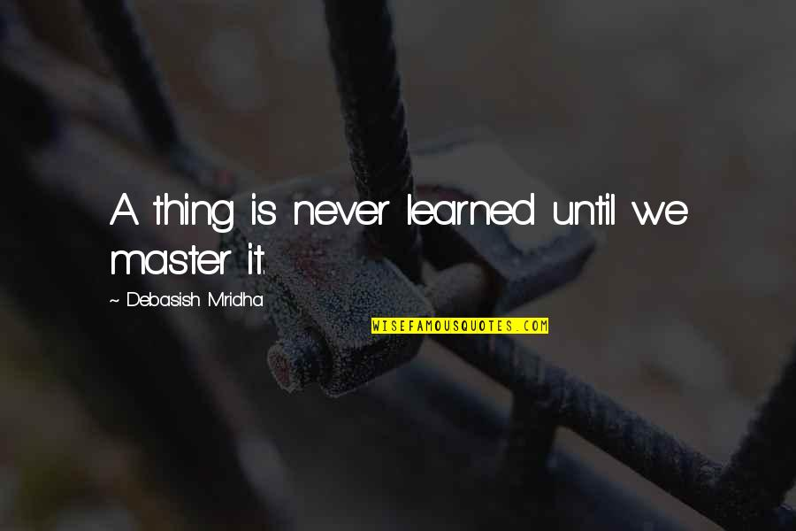 Grey Hair And Wisdom Quotes By Debasish Mridha: A thing is never learned until we master