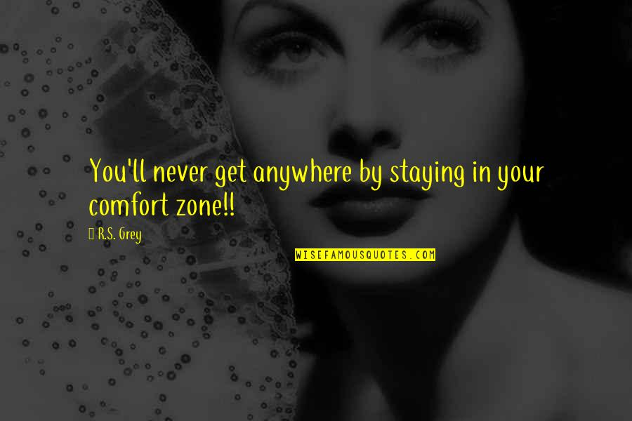 Grey Zone Quotes By R.S. Grey: You'll never get anywhere by staying in your