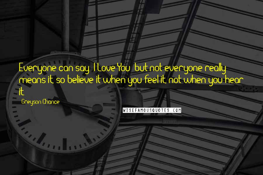 Greyson Chance quotes: Everyone can say 'I Love You' but not everyone really means it, so believe it when you feel it, not when you hear it.