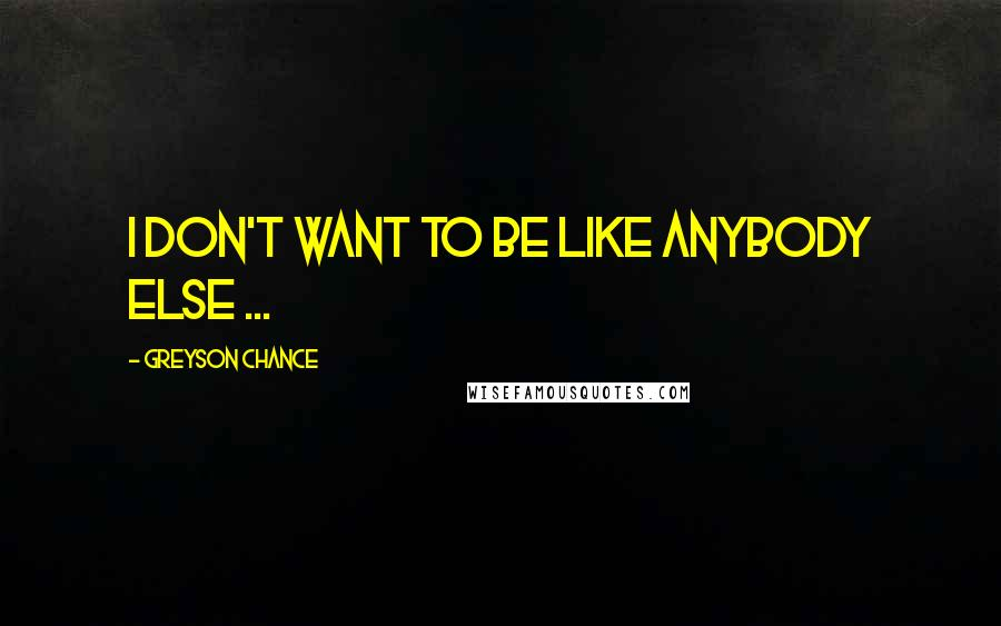 Greyson Chance quotes: I don't want to be like anybody else ...
