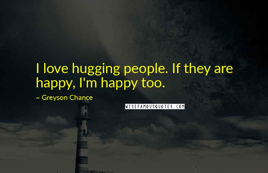 Greyson Chance quotes: I love hugging people. If they are happy, I'm happy too.