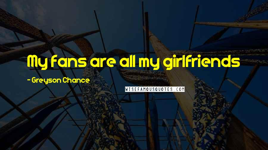 Greyson Chance quotes: My fans are all my girlfriends
