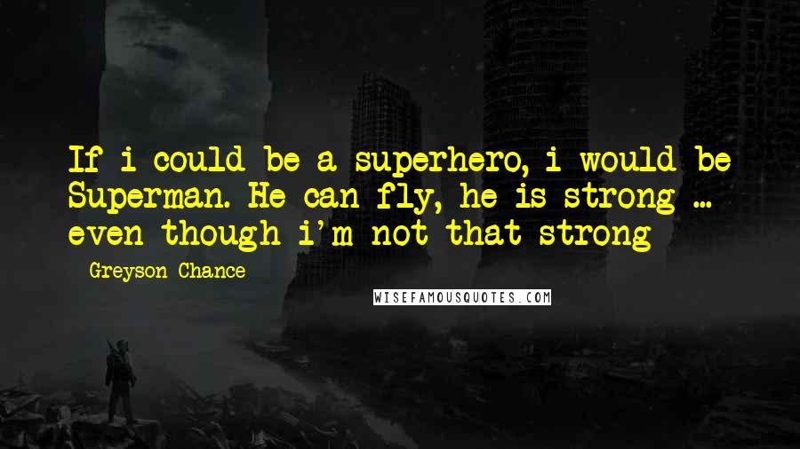Greyson Chance quotes: If i could be a superhero, i would be Superman. He can fly, he is strong ... even though i'm not that strong