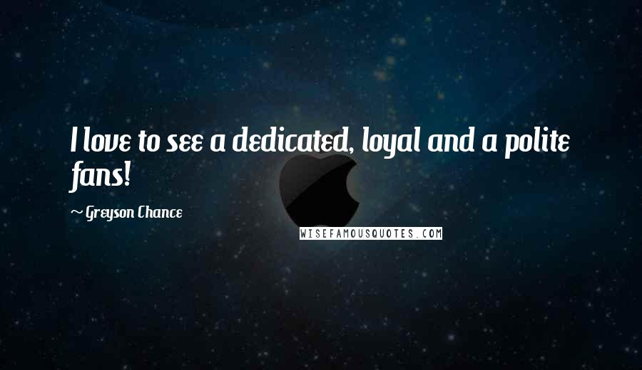 Greyson Chance quotes: I love to see a dedicated, loyal and a polite fans!