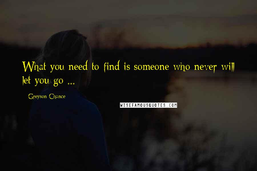 Greyson Chance quotes: What you need to find is someone who never will let you go ...