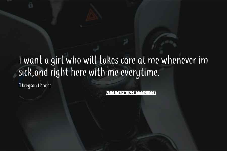Greyson Chance quotes: I want a girl who will takes care at me whenever im sick,and right here with me everytime.