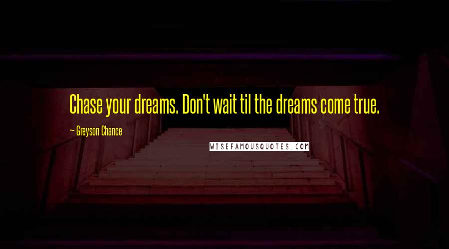 Greyson Chance quotes: Chase your dreams. Don't wait til the dreams come true.