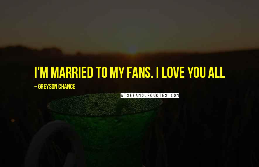 Greyson Chance quotes: I'm married to my fans. I Love you all