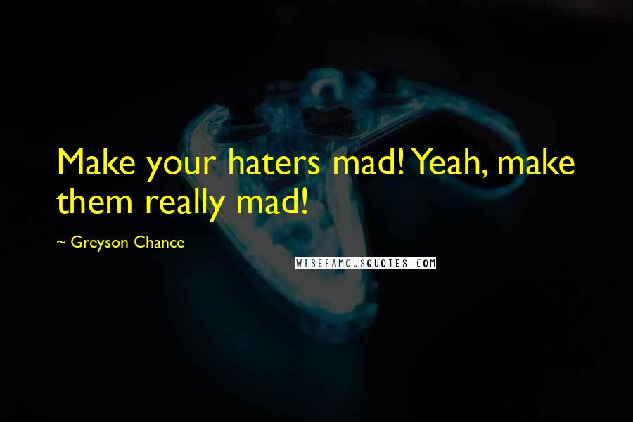 Greyson Chance quotes: Make your haters mad! Yeah, make them really mad!