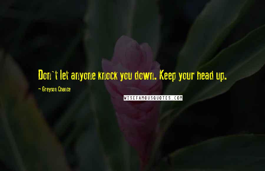 Greyson Chance quotes: Don't let anyone knock you down. Keep your head up.