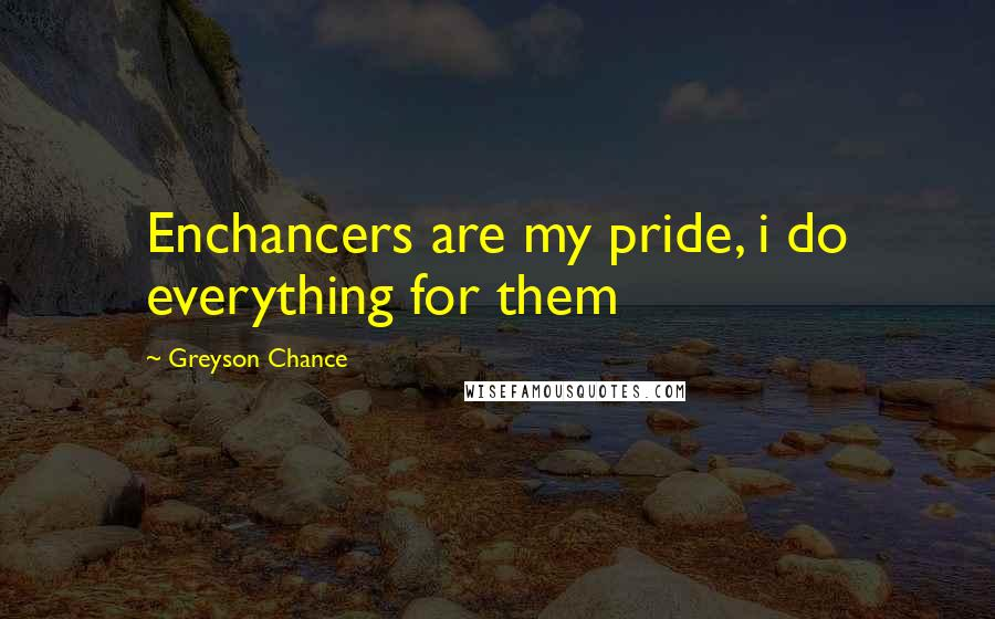 Greyson Chance quotes: Enchancers are my pride, i do everything for them
